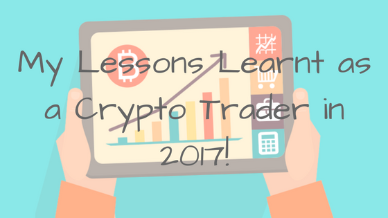 My Lessons Learnt as a crypto trader in 2017!